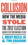 Collusion: How the Media Stole the 2012 Election---and How to Stop Them from Doing It in 2016 by L. Brent Bozell