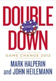 Double Down: Game Change 2012 by Mark Halperin John Heilemann