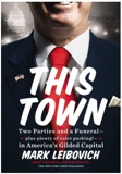 This Town: Two Parties and a Funeral-Plus, Plenty of Valet Parking!-in America's Gilded Capital by Mark Leibovich